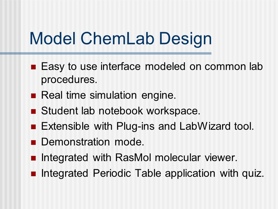 Model ChemLab Design Easy to use interface modeled on common lab procedures. Real time simulation engine.