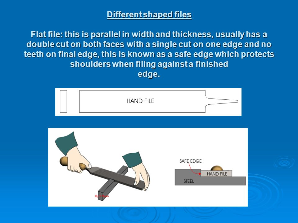 Different shaped files Flat file: this is parallel in width and thickness, usually has a double cut on both faces with a single cut on one edge and no teeth on final edge, this is known as a safe edge which protects shoulders when filing against a finished edge.