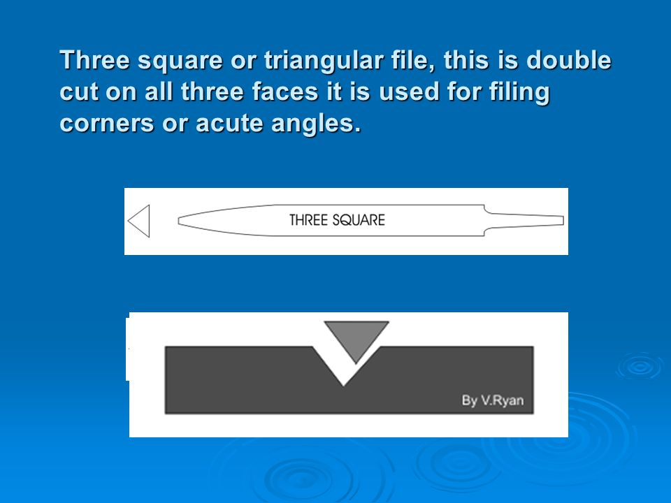 Three square or triangular file, this is double cut on all three faces it is used for filing corners or acute angles.