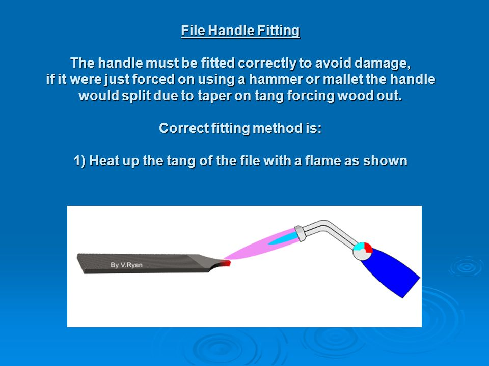 File Handle Fitting The handle must be fitted correctly to avoid damage, if it were just forced on using a hammer or mallet the handle would split due to taper on tang forcing wood out.