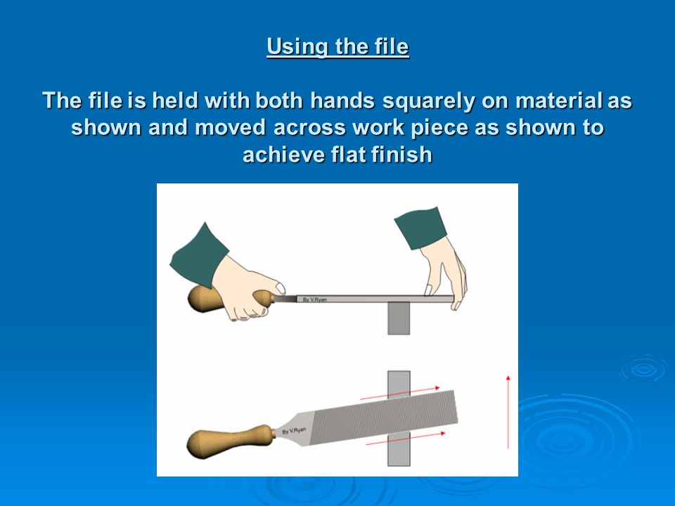 Using the file The file is held with both hands squarely on material as shown and moved across work piece as shown to achieve flat finish