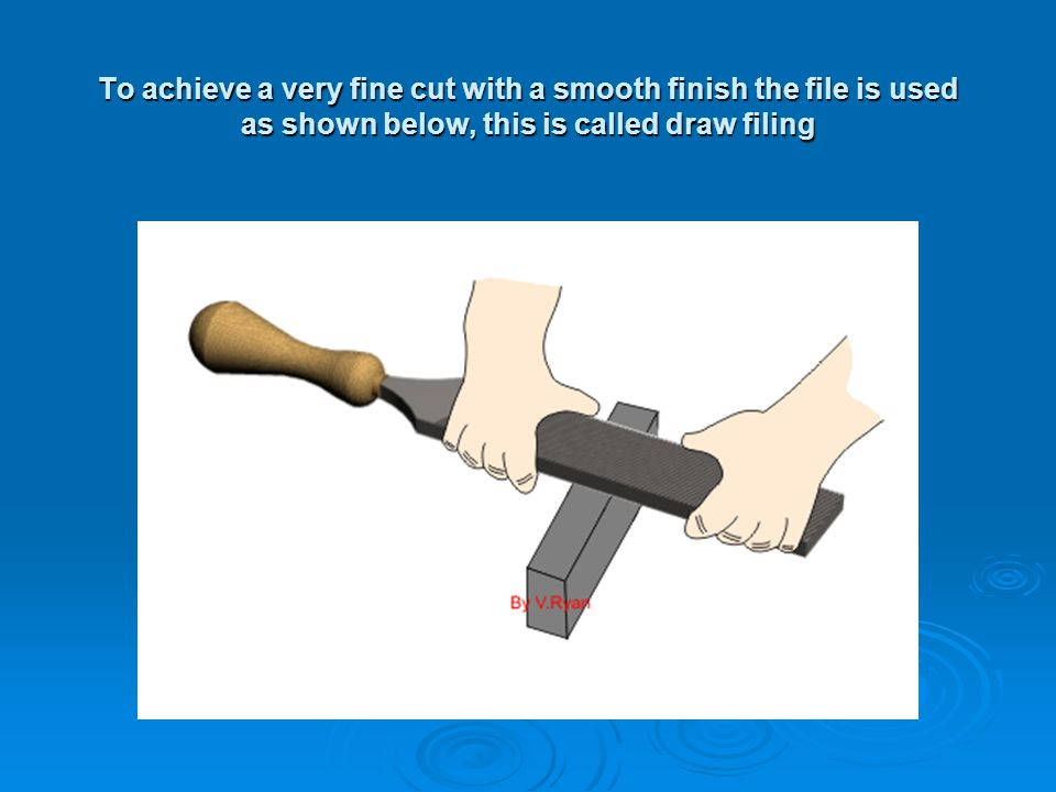 To achieve a very fine cut with a smooth finish the file is used as shown below, this is called draw filing