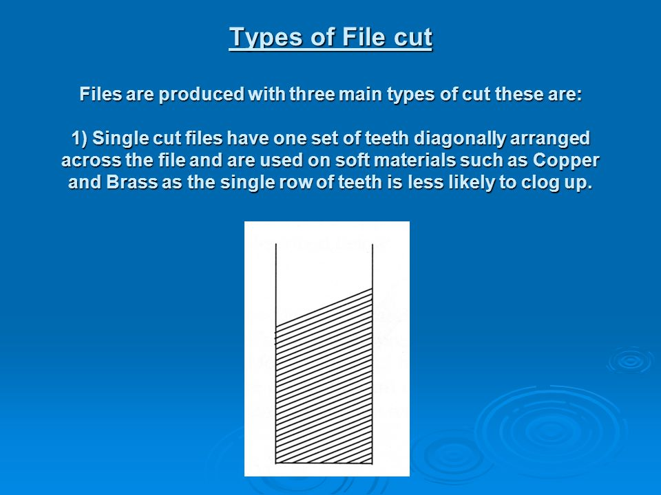 Types of File cut Files are produced with three main types of cut these are: 1) Single cut files have one set of teeth diagonally arranged across the file and are used on soft materials such as Copper and Brass as the single row of teeth is less likely to clog up.