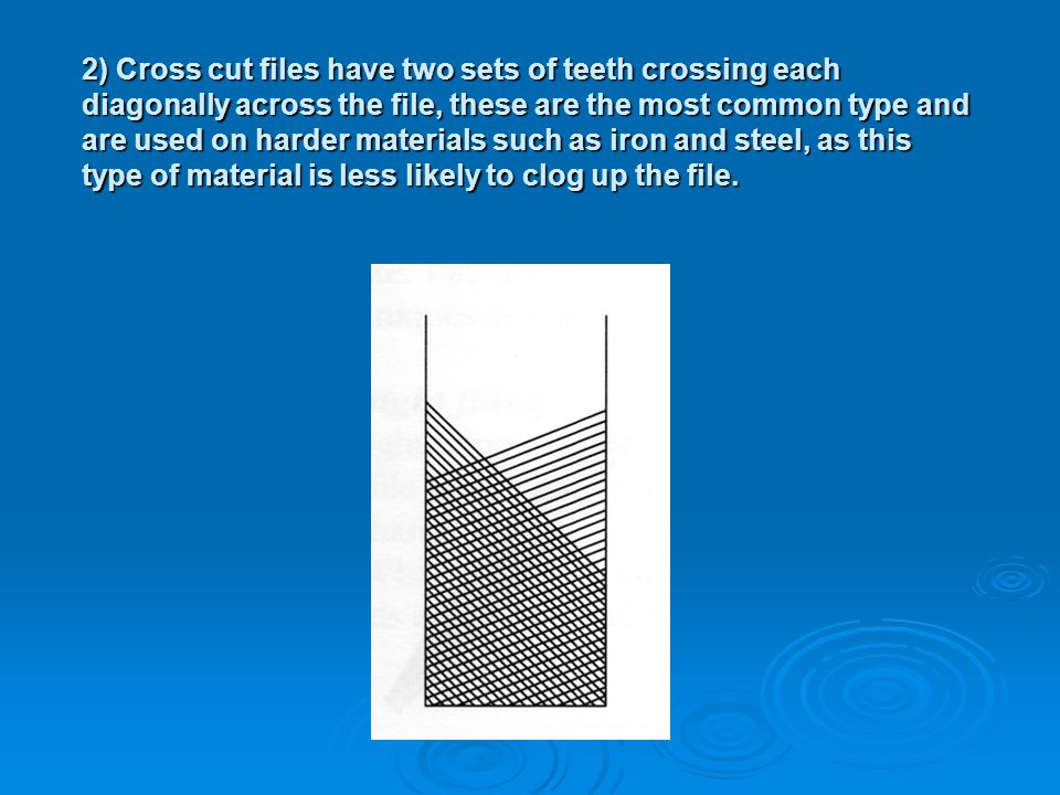 2) Cross cut files have two sets of teeth crossing each diagonally across the file, these are the most common type and are used on harder materials such as iron and steel, as this type of material is less likely to clog up the file.