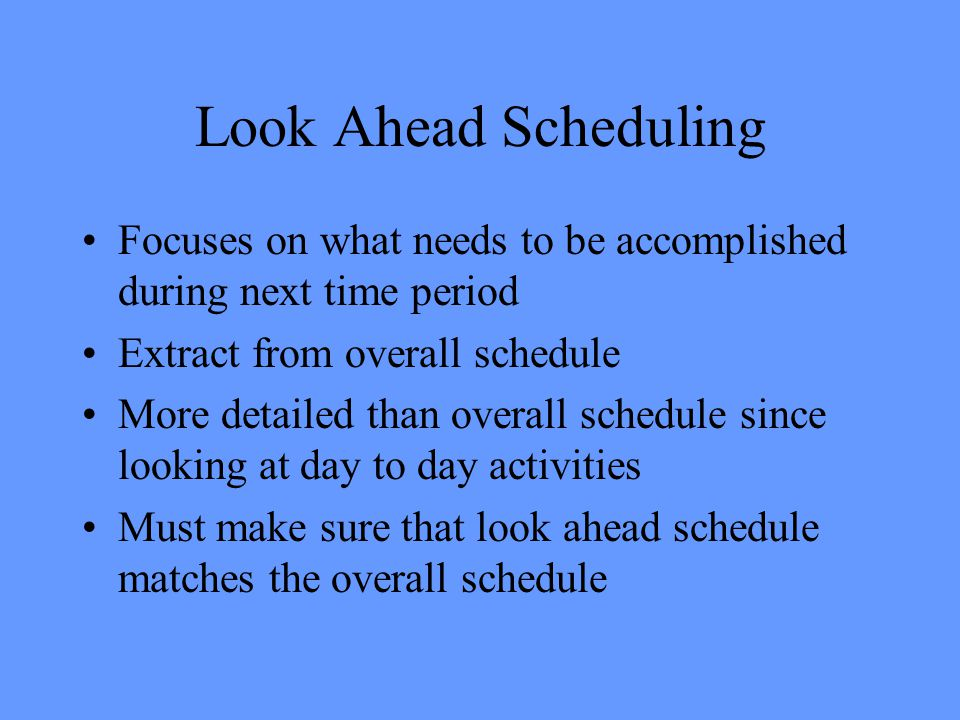 Look Ahead Scheduling Focuses on what needs to be accomplished during next time period. Extract from overall schedule.