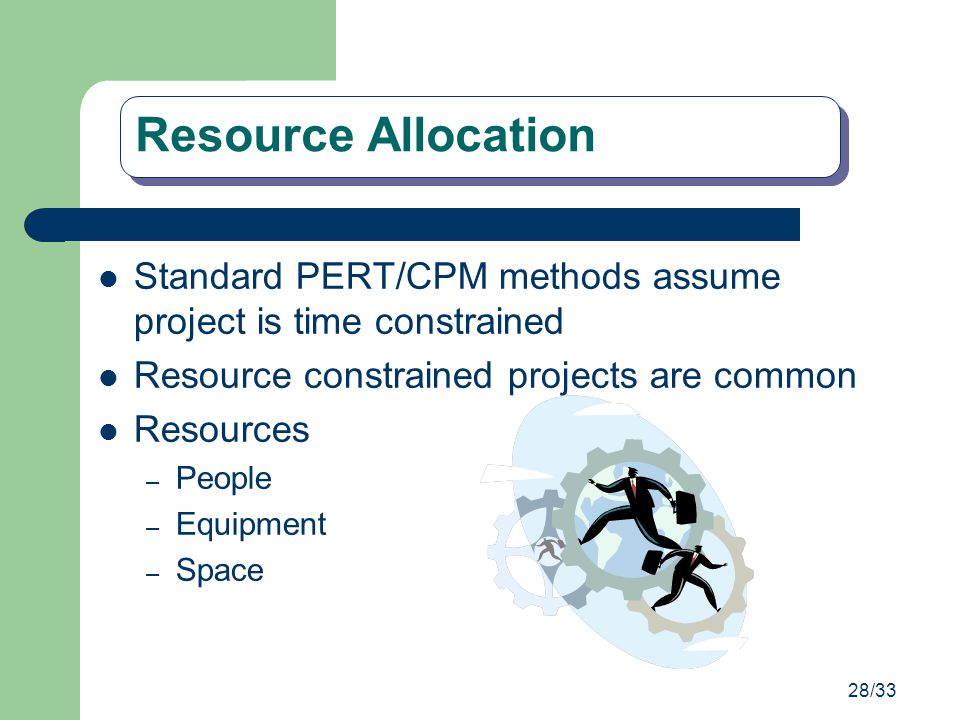 Resource Allocation Standard PERT/CPM methods assume project is time constrained. Resource constrained projects are common.