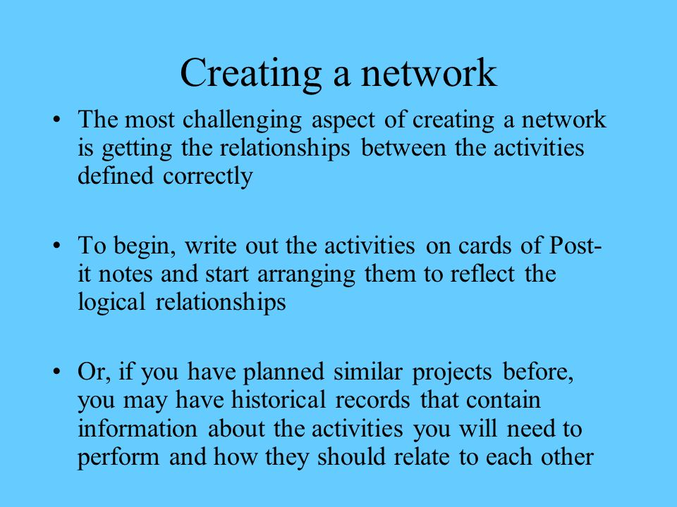 Creating a network The most challenging aspect of creating a network is getting the relationships between the activities defined correctly.