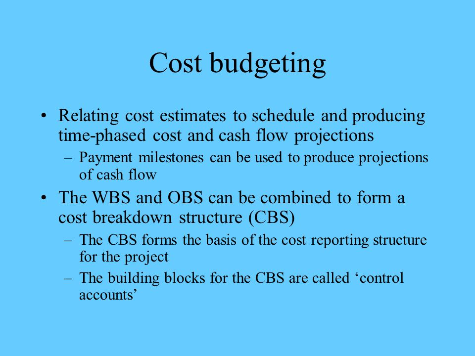 Cost budgeting Relating cost estimates to schedule and producing time-phased cost and cash flow projections.