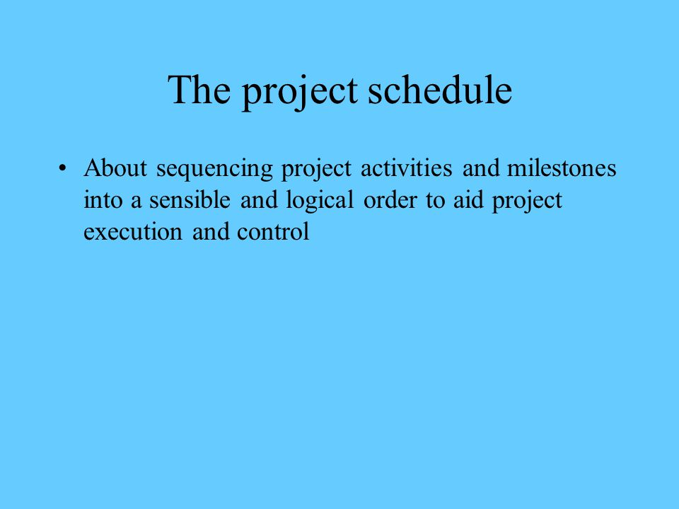 The project schedule About sequencing project activities and milestones into a sensible and logical order to aid project execution and control.