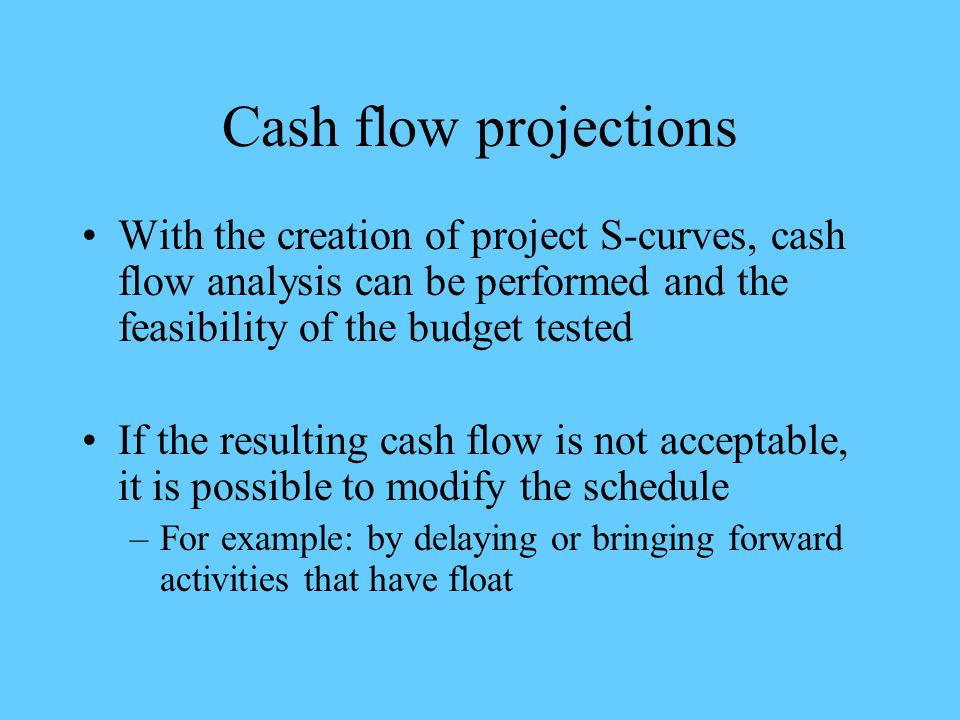 Cash flow projections With the creation of project S-curves, cash flow analysis can be performed and the feasibility of the budget tested.