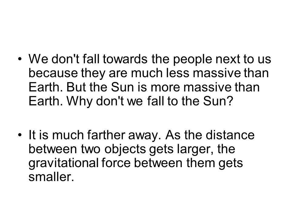 We don t fall towards the people next to us because they are much less massive than Earth. But the Sun is more massive than Earth. Why don t we fall to the Sun
