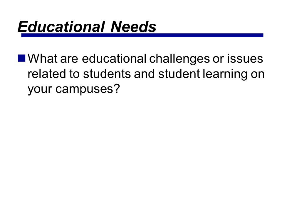Educational Needs What are educational challenges or issues related to students and student learning on your campuses