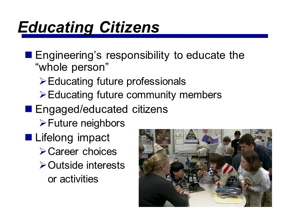 Educating Citizens Engineering's responsibility to educate the whole person Educating future professionals.