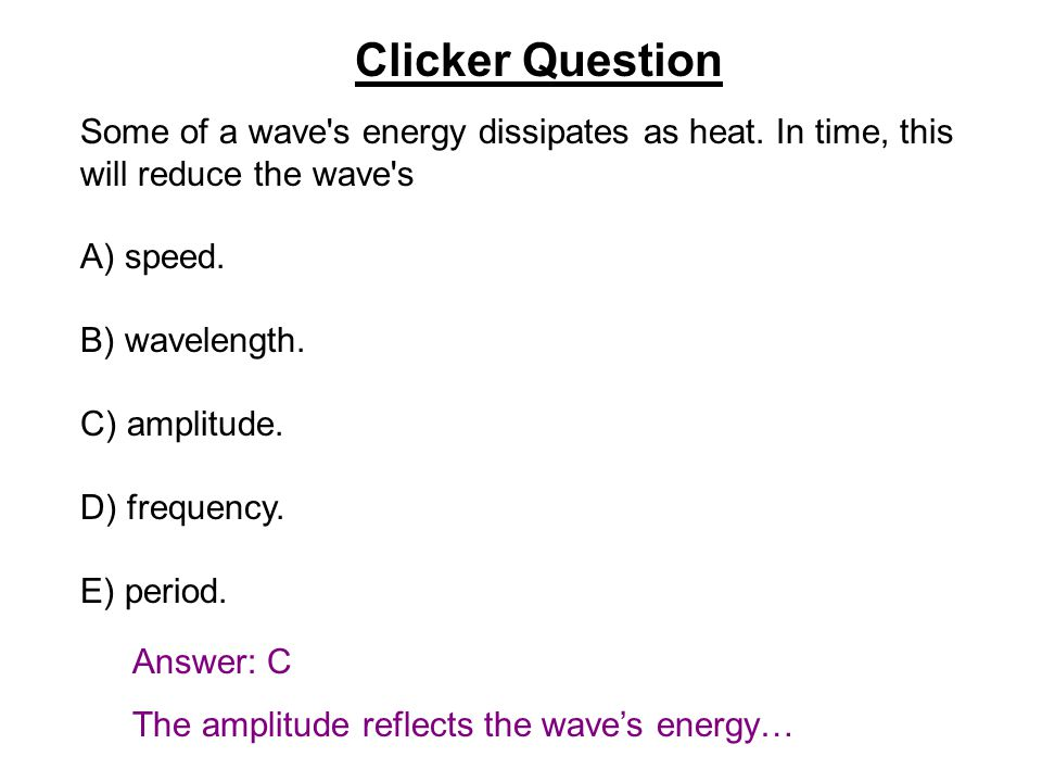 Clicker Question Some of a wave s energy dissipates as heat. In time, this will reduce the wave s. A) speed.