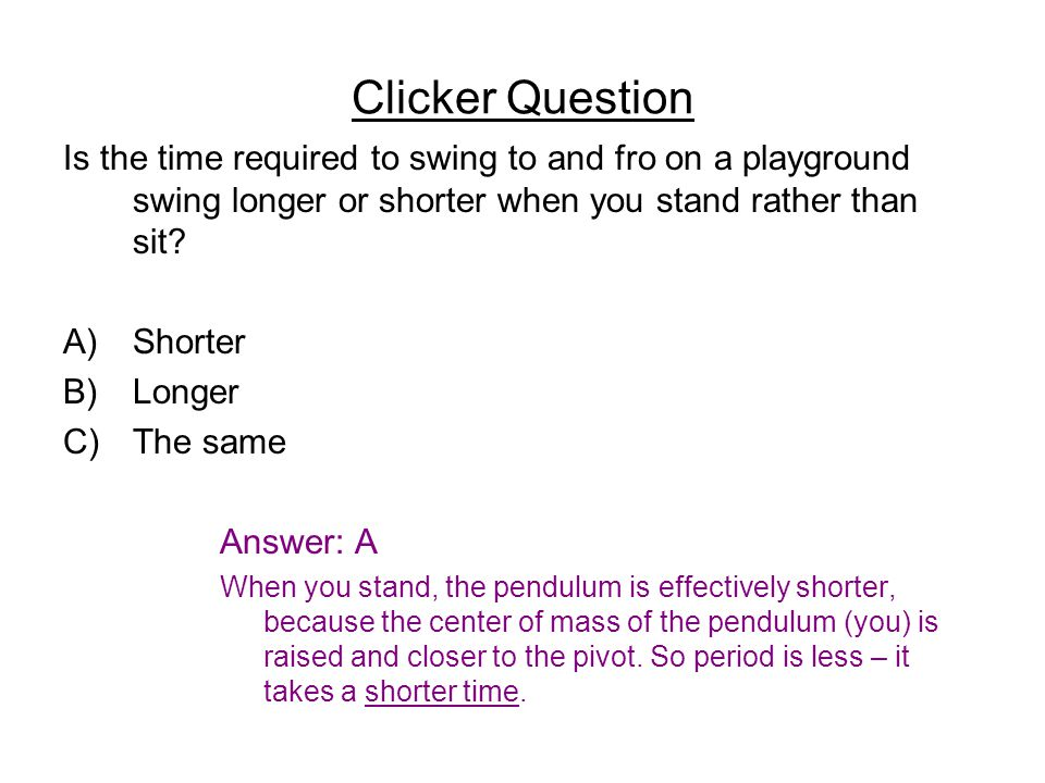 Clicker Question Is the time required to swing to and fro on a playground swing longer or shorter when you stand rather than sit