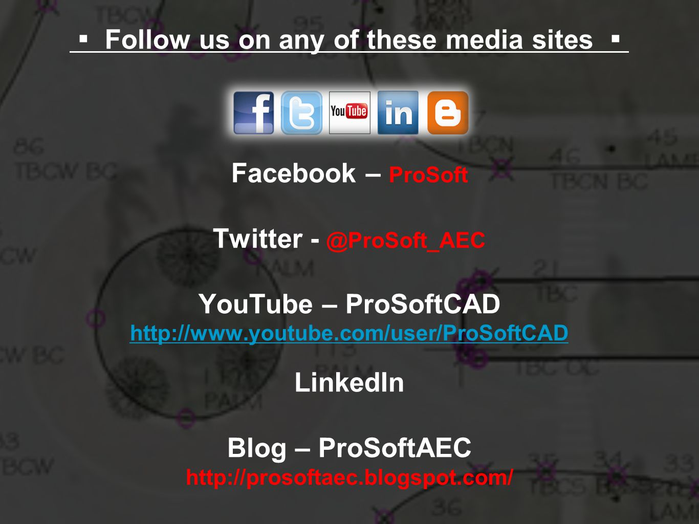 ▪ Follow us on any of these media sites ▪ Facebook – ProSoft Twitter - @ProSoft_AEC YouTube – ProSoftCAD http://www.youtube.com/user/ProSoftCAD LinkedIn Blog – ProSoftAEC http://prosoftaec.blogspot.com/