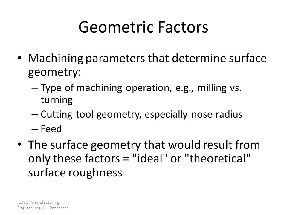 Geometric Factors Machining parameters that determine surface geometry: Type of machining operation, e.g., milling vs. turning.
