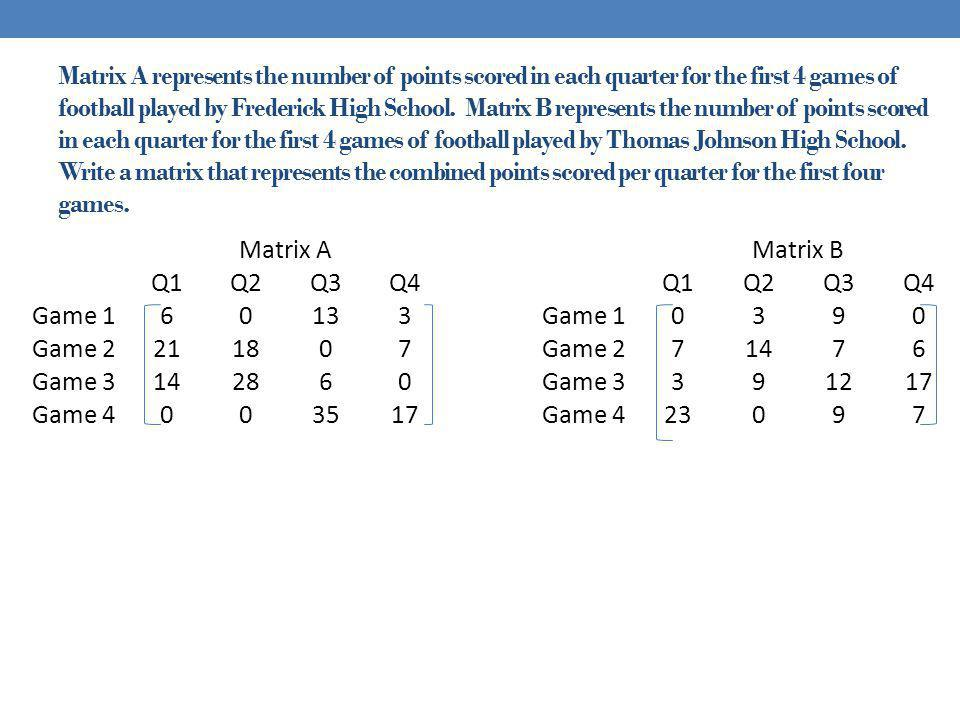 Matrix A represents the number of points scored in each quarter for the first 4 games of football played by Frederick High School. Matrix B represents the number of points scored in each quarter for the first 4 games of football played by Thomas Johnson High School. Write a matrix that represents the combined points scored per quarter for the first four games.