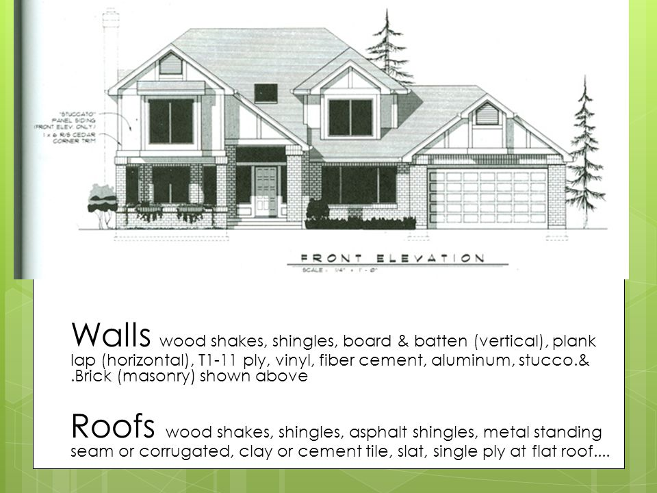 Finishes many options Walls wood shakes, shingles, board & batten (vertical), plank lap (horizontal), T1-11 ply, vinyl, fiber cement, aluminum, stucco.& .Brick (masonry) shown above Roofs wood shakes, shingles, asphalt shingles, metal standing seam or corrugated, clay or cement tile, slat, single ply at flat roof....