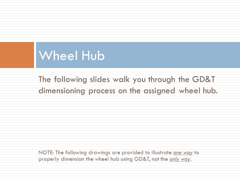 Wheel Hub The following slides walk you through the GD&T dimensioning process on the assigned wheel hub.