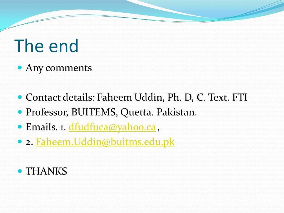 The end Any comments. Contact details: Faheem Uddin, Ph. D, C. Text. FTI. Professor, BUITEMS, Quetta. Pakistan.