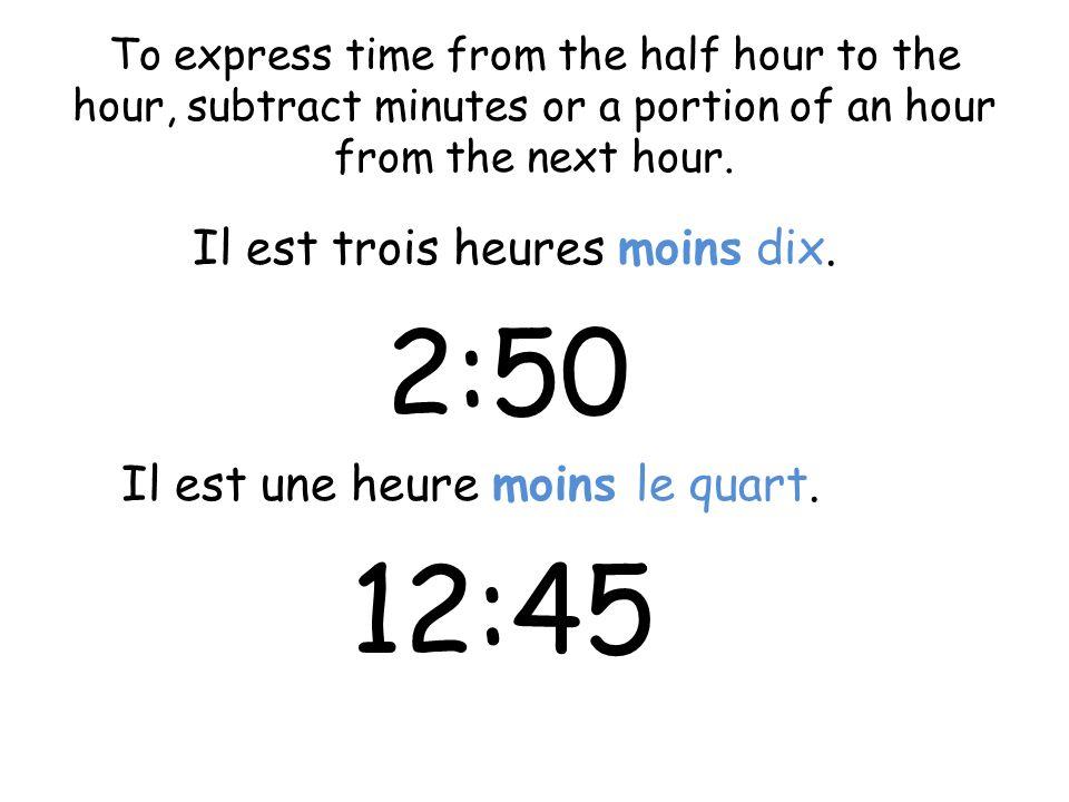 2:50 Il est trois heures moins dix. Il est une heure moins le quart.