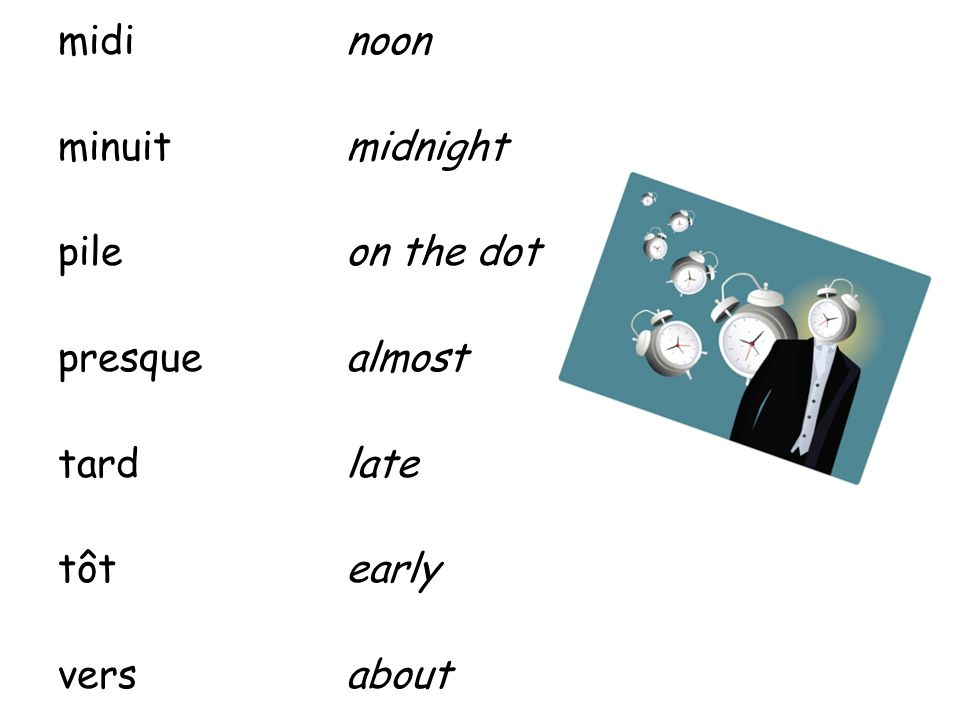 midi noon minuit midnight pile on the dot presque almost tard late tôt early vers about
