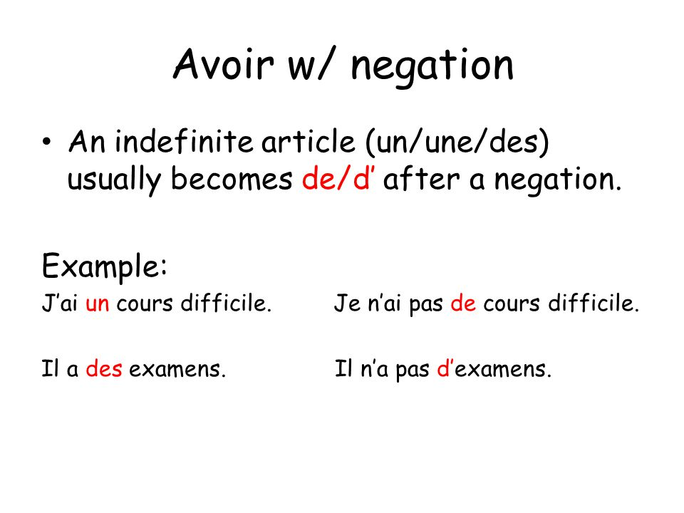 Avoir w/ negation An indefinite article (un/une/des) usually becomes de/d' after a negation. Example: