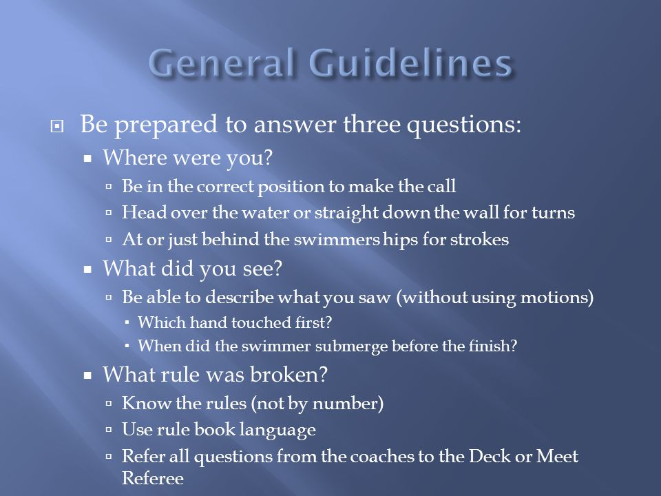 General Guidelines Be prepared to answer three questions: