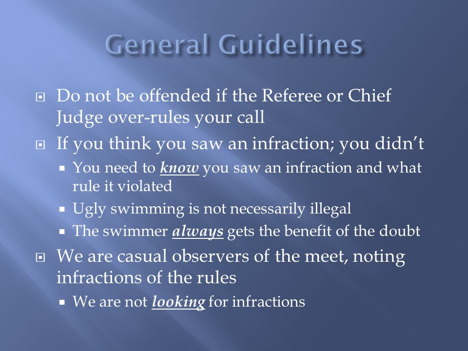 General Guidelines Do not be offended if the Referee or Chief Judge over-rules your call. If you think you saw an infraction; you didn't.