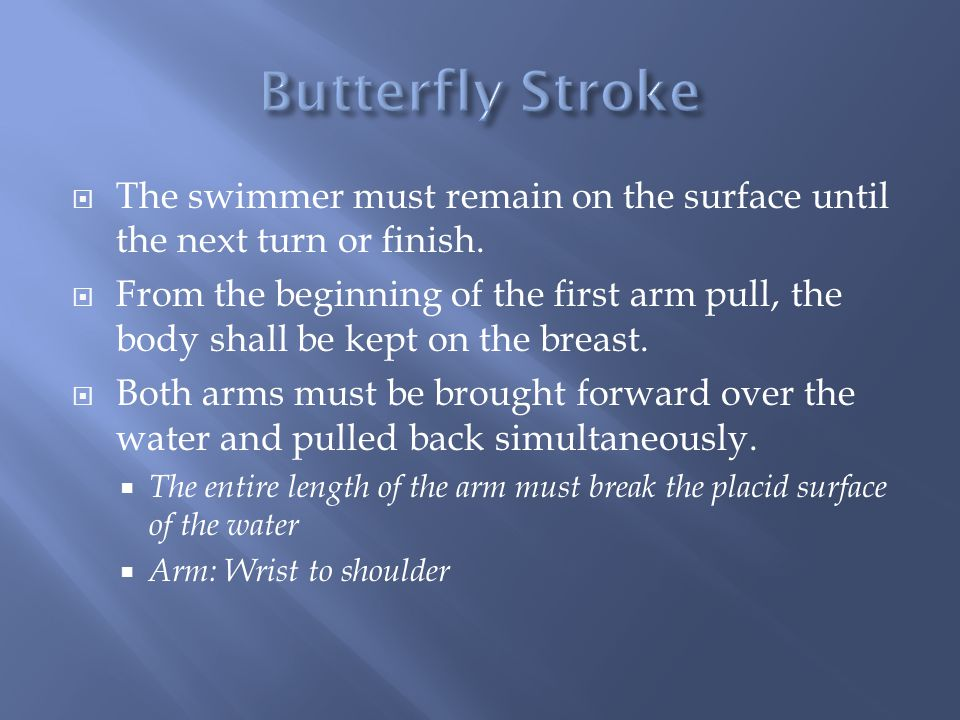 Butterfly Stroke The swimmer must remain on the surface until the next turn or finish.