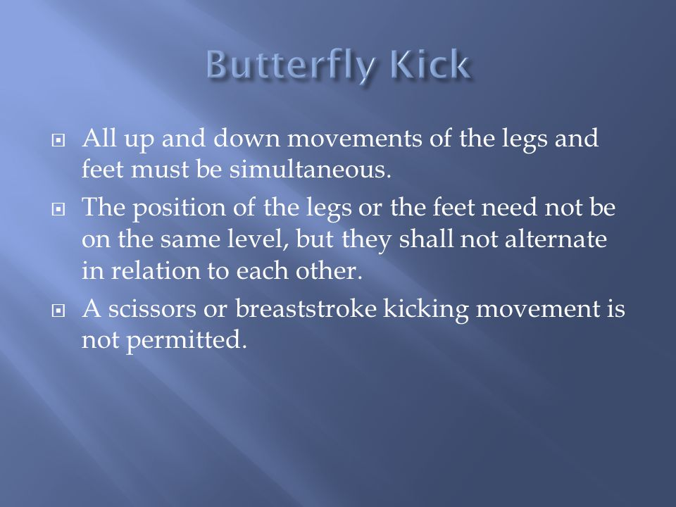 Butterfly Kick All up and down movements of the legs and feet must be simultaneous.