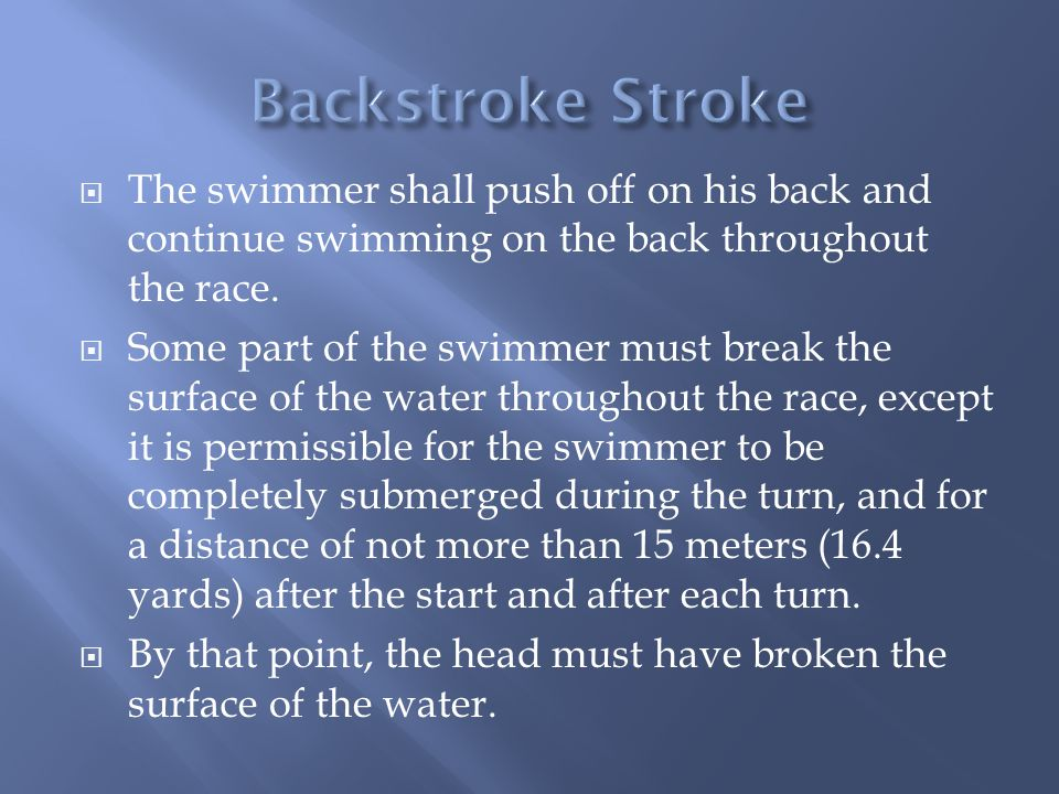 Backstroke Stroke The swimmer shall push off on his back and continue swimming on the back throughout the race.