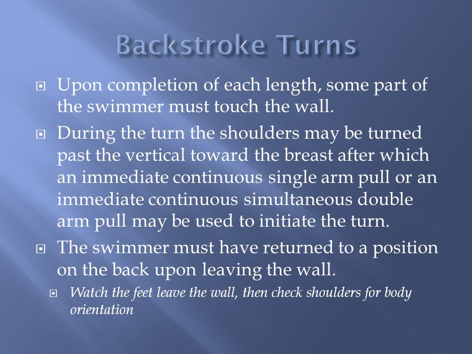 Backstroke Turns Upon completion of each length, some part of the swimmer must touch the wall.