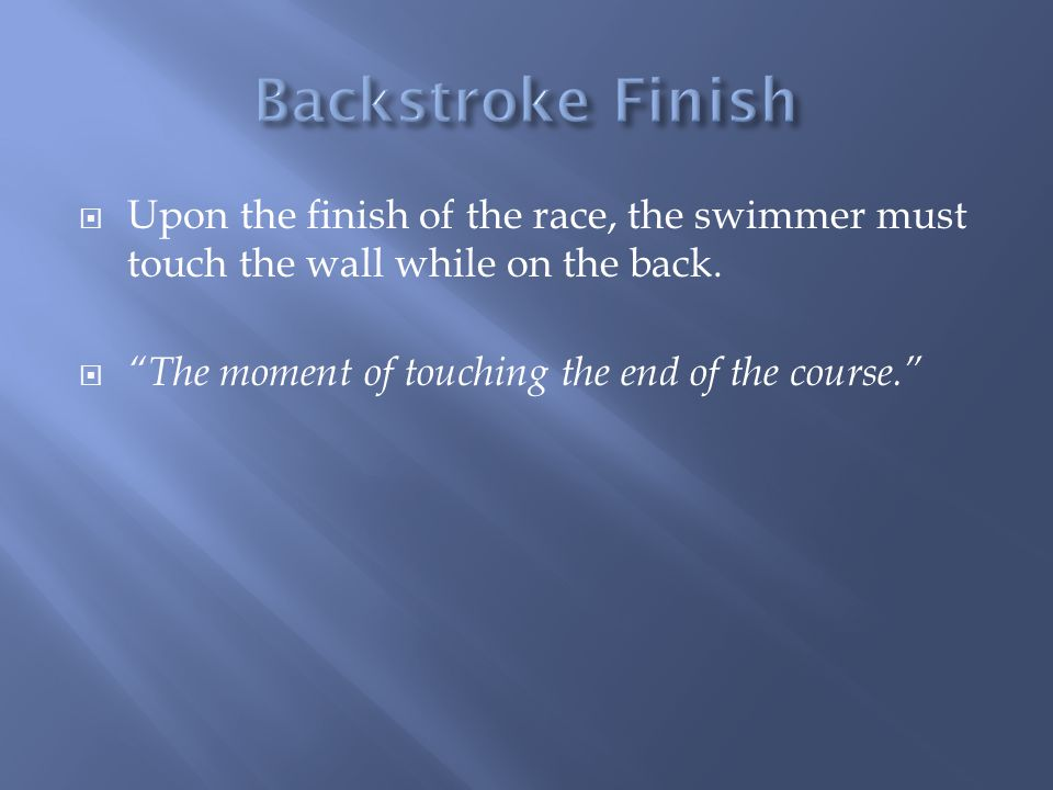 Backstroke Finish Upon the finish of the race, the swimmer must touch the wall while on the back.