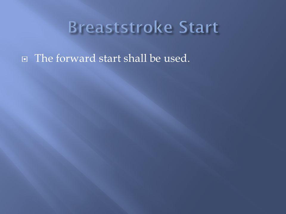 Breaststroke Start The forward start shall be used.