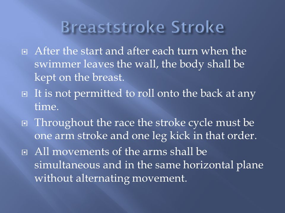 Breaststroke Stroke After the start and after each turn when the swimmer leaves the wall, the body shall be kept on the breast.