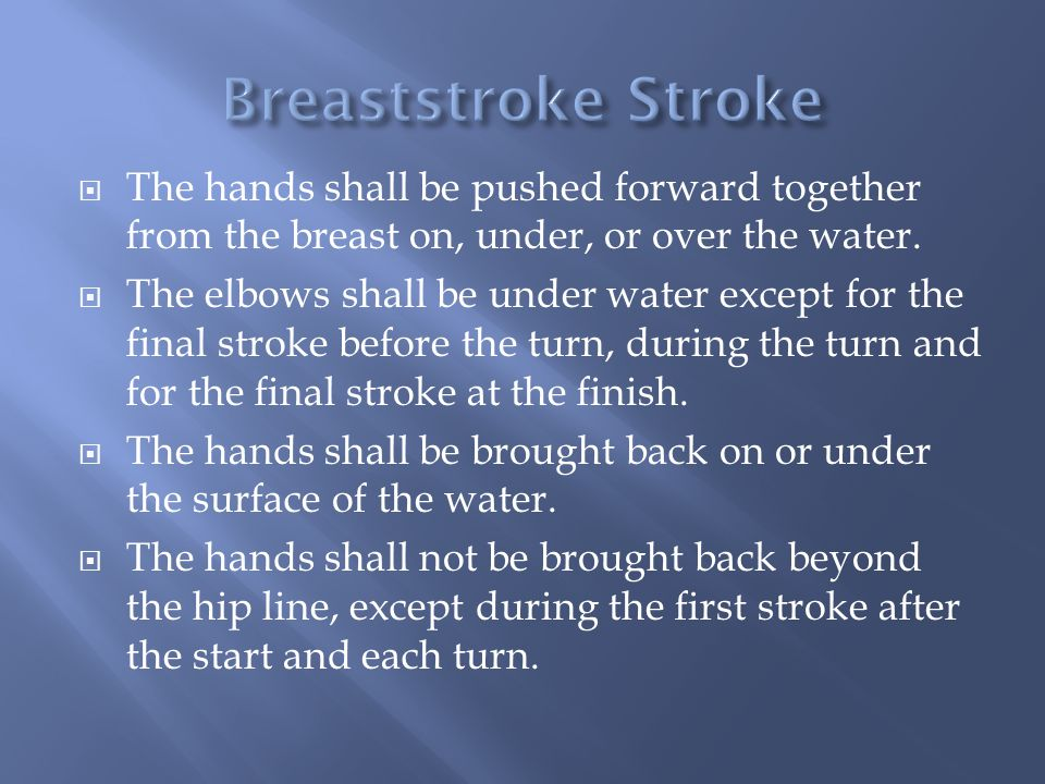 Breaststroke Stroke The hands shall be pushed forward together from the breast on, under, or over the water.