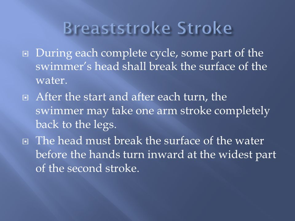 Breaststroke Stroke During each complete cycle, some part of the swimmer's head shall break the surface of the water.