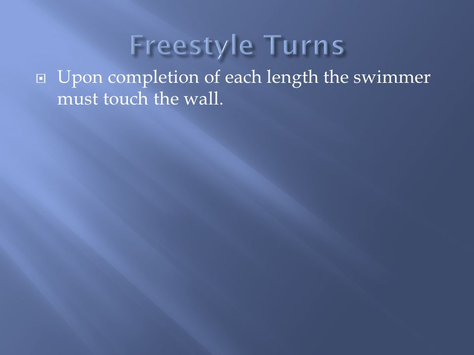 Freestyle Turns Upon completion of each length the swimmer must touch the wall.