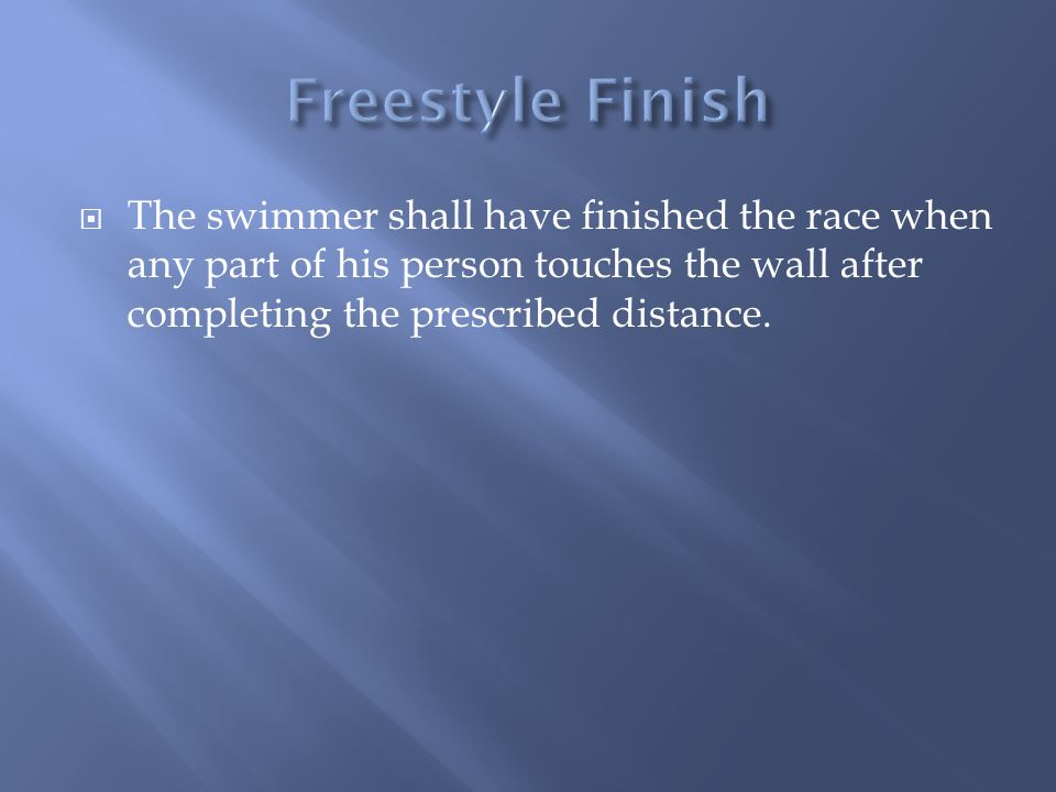 Freestyle Finish The swimmer shall have finished the race when any part of his person touches the wall after completing the prescribed distance.