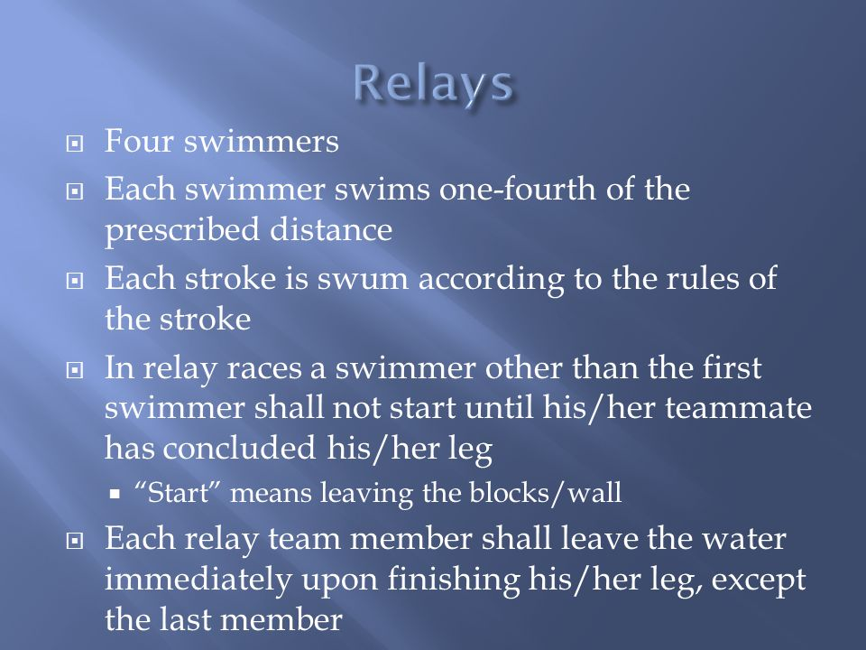 Relays Four swimmers. Each swimmer swims one-fourth of the prescribed distance. Each stroke is swum according to the rules of the stroke.