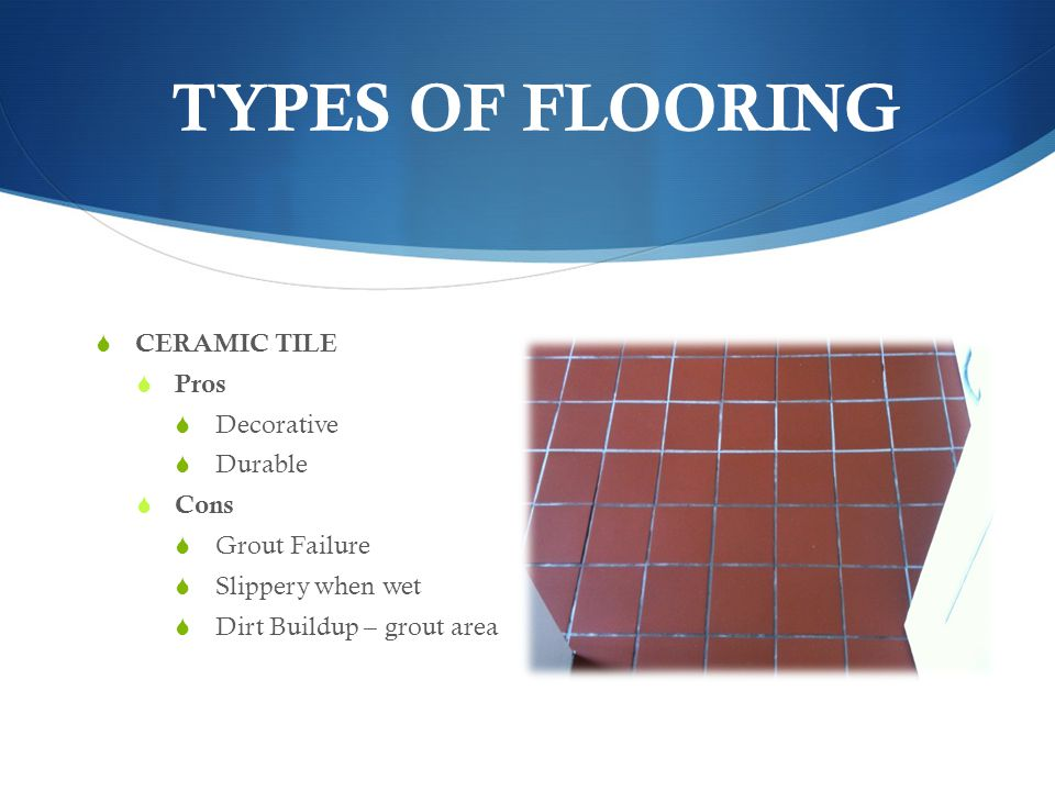 TYPES OF FLOORING CERAMIC TILE Pros Decorative Durable Cons