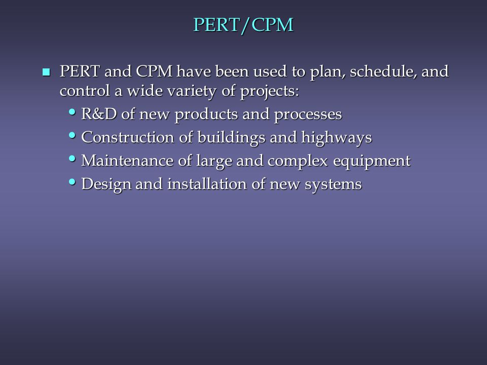 PERT/CPM PERT and CPM have been used to plan, schedule, and control a wide variety of projects: R&D of new products and processes.