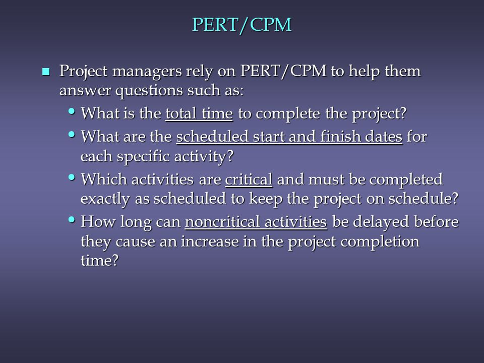 PERT/CPM Project managers rely on PERT/CPM to help them answer questions such as: What is the total time to complete the project