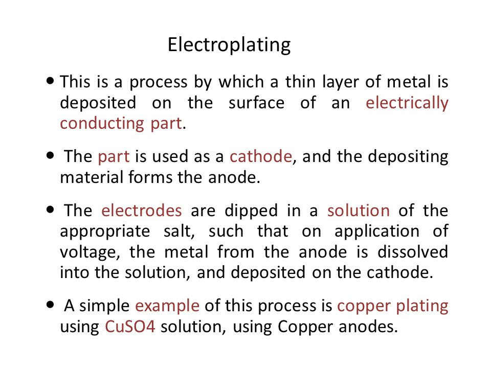 Electroplating This is a process by which a thin layer of metal is deposited on the surface of an electrically conducting part.