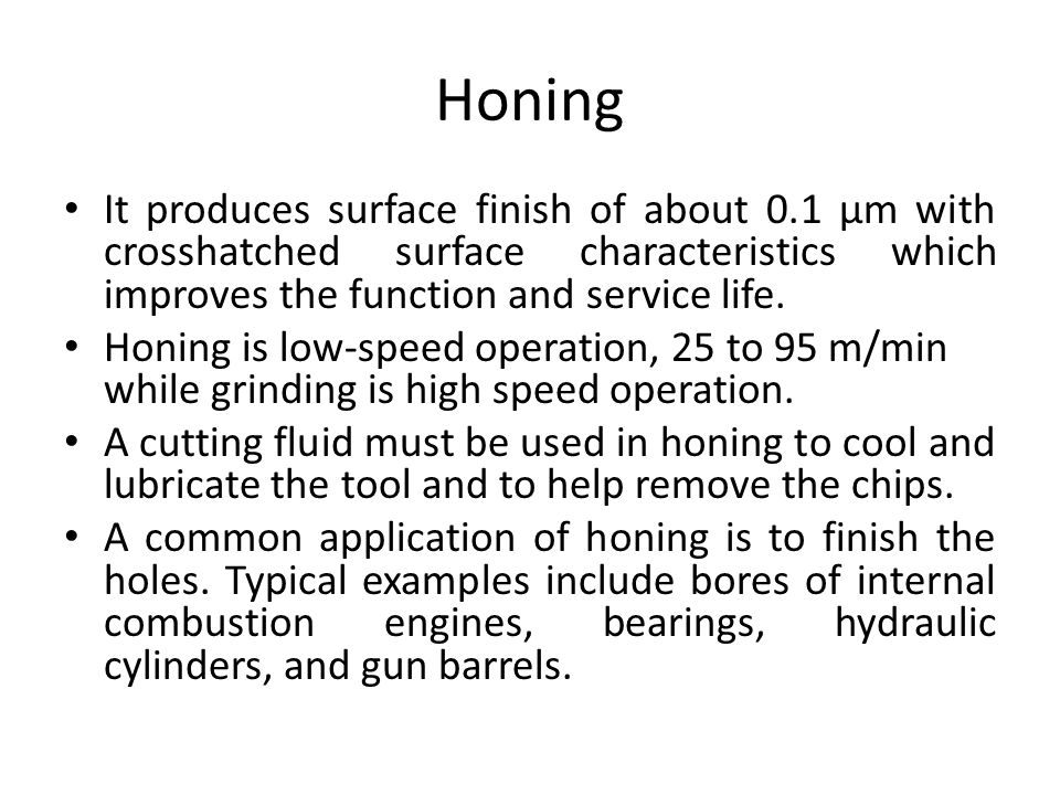 Honing It produces surface finish of about 0.1 μm with crosshatched surface characteristics which improves the function and service life.