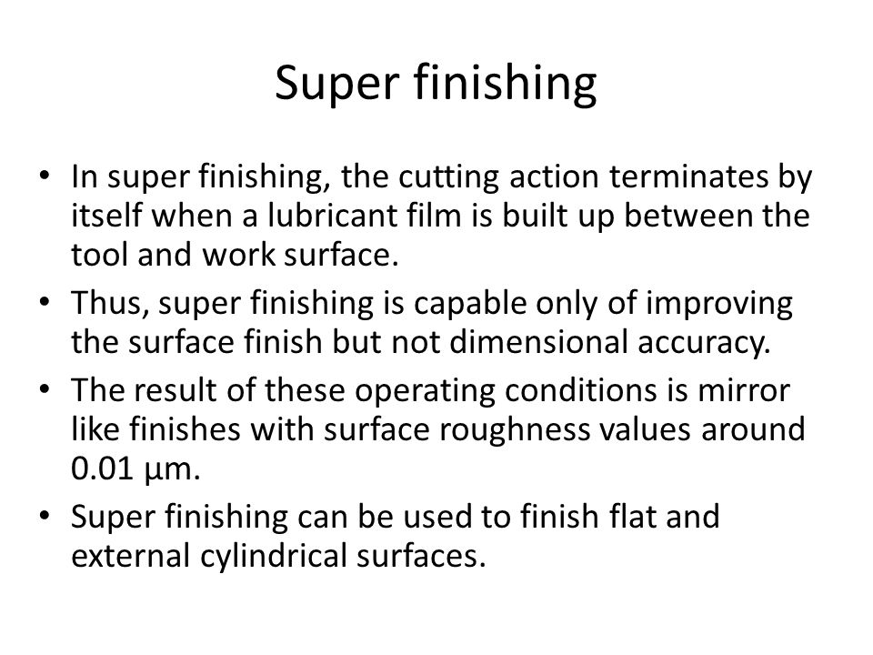 Super finishing In super finishing, the cutting action terminates by itself when a lubricant film is built up between the tool and work surface.