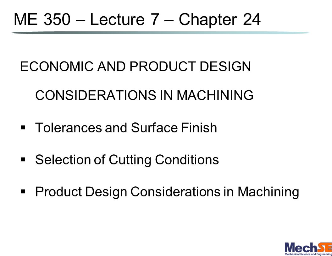 ME 350 – Lecture 7 – Chapter 24 ECONOMIC AND PRODUCT DESIGN CONSIDERATIONS IN MACHINING. Tolerances and Surface Finish.
