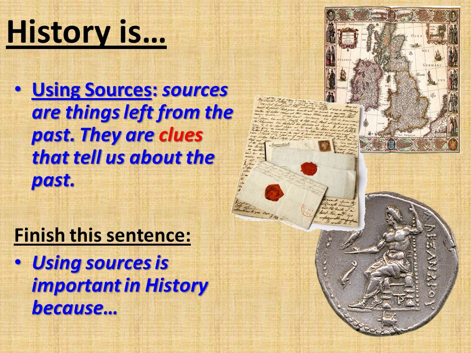 History is… Using Sources: sources are things left from the past. They are clues that tell us about the past.